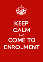 KEEP CALM AND COME TO ENROLMENT - Personalised Poster A1 size