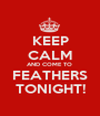 KEEP CALM AND COME TO  FEATHERS TONIGHT! - Personalised Poster A1 size