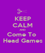KEEP CALM AND Come To  Head Games - Personalised Poster A1 size