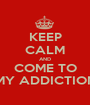 KEEP CALM AND COME TO MY ADDICTION - Personalised Poster A1 size