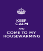 KEEP CALM AND COME TO MY HOUSEWARMING - Personalised Poster A1 size