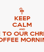 KEEP CALM AND COME TO OUR CHRISMAS COFFEE MORNING - Personalised Poster A1 size