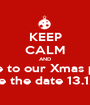 KEEP CALM AND come to our Xmas party Save the date 13.12.13 - Personalised Poster A1 size