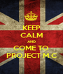 KEEP CALM AND COME TO  PROJECT M.C - Personalised Poster A1 size