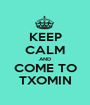 KEEP CALM AND COME TO TXOMIN - Personalised Poster A1 size