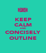 KEEP CALM AND CONCISELY OUTLINE - Personalised Poster A1 size