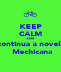 KEEP CALM AND continua a novela  Mechicana - Personalised Poster A1 size