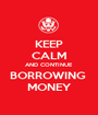 KEEP CALM AND CONTINUE BORROWING  MONEY - Personalised Poster A1 size