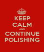 KEEP CALM AND CONTINUE POLISHING - Personalised Poster A1 size