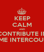 KEEP CALM AND CONTRIBUTE IN SOME INTERCOURSE - Personalised Poster A1 size