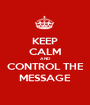 KEEP CALM AND CONTROL THE MESSAGE - Personalised Poster A1 size