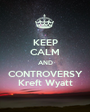 KEEP CALM AND CONTROVERSY Kreft Wyatt - Personalised Poster A1 size