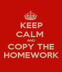 KEEP CALM  AND COPY THE HOMEWORK - Personalised Poster A1 size