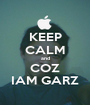 KEEP CALM and COZ IAM GARZ - Personalised Poster A1 size