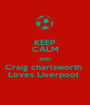 KEEP CALM AND Craig charlsworth  Loves Liverpool  - Personalised Poster A1 size