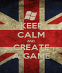 KEEP CALM AND CREATE A GAME - Personalised Poster A1 size