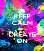 KEEP CALM AND CREATE ON - Personalised Poster A1 size