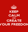 KEEP CALM AND CREATE YOUR FREEDOM - Personalised Poster A1 size