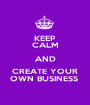 KEEP CALM AND CREATE YOUR OWN BUSINESS  - Personalised Poster A1 size