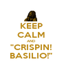 "KEEP CALM AND ""CRISPIN! BASILIO!"" - Personalised Poster A1 size"