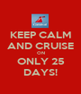 KEEP CALM AND CRUISE ON ONLY 25 DAYS! - Personalised Poster A1 size