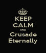 KEEP CALM AND Crusade Eternally - Personalised Poster A1 size