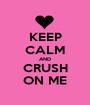 KEEP CALM AND CRUSH ON ME - Personalised Poster A1 size