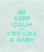 KEEP CALM AND CRY LIKE A BABY - Personalised Poster A1 size