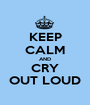 KEEP CALM AND CRY OUT LOUD - Personalised Poster A1 size