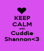 KEEP CALM AND Cuddle Shannon<3 - Personalised Poster A1 size