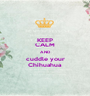 KEEP CALM AND cuddle your Chihuahua - Personalised Poster A1 size