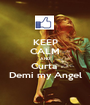 KEEP CALM AND Curta  Demi my Angel - Personalised Poster A1 size