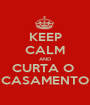 KEEP CALM AND CURTA O  CASAMENTO - Personalised Poster A1 size