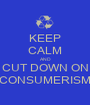 KEEP CALM AND CUT DOWN ON CONSUMERISM - Personalised Poster A1 size