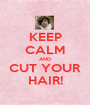 KEEP CALM AND CUT YOUR HAIR! - Personalised Poster A1 size