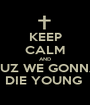 KEEP CALM AND CUZ WE GONNA DIE YOUNG  - Personalised Poster A1 size