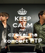 KEEP CALM AND czekaj na koncert FTP - Personalised Poster A1 size