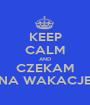 KEEP CALM AND CZEKAM NA WAKACJE - Personalised Poster A1 size