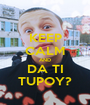 KEEP CALM AND DA TI TUPOY? - Personalised Poster A1 size