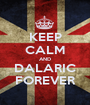 KEEP CALM AND DALARIC FOREVER - Personalised Poster A1 size
