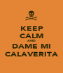 KEEP CALM AND DAME MI CALAVERITA - Personalised Poster A1 size