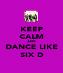 KEEP CALM AND DANCE LIKE SIX D - Personalised Poster A1 size