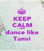 KEEP CALM AND dance like Tanvi - Personalised Poster A1 size