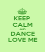 KEEP  CALM AND DANCE LOVE ME - Personalised Poster A1 size