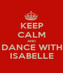 KEEP CALM AND DANCE WITH ISABELLE - Personalised Poster A1 size