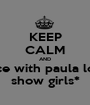 KEEP CALM AND dance with paula lopez show girls* - Personalised Poster A1 size