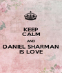 KEEP CALM AND DANIEL SHARMAN IS LOVE - Personalised Poster A1 size