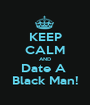 KEEP CALM AND Date A  Black Man! - Personalised Poster A1 size