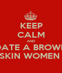 KEEP CALM AND DATE A BROWN SKIN WOMEN  - Personalised Poster A1 size