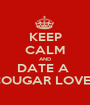 KEEP CALM AND DATE A  COUGAR LOVER - Personalised Poster A1 size